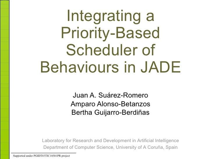 Integrating a Priority-Based Scheduler of Behaviours in JADE Juan A. Suárez-Romero Amparo Alonso-Betanzos Bertha Guijarro-...