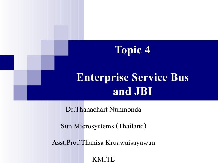 Topic 4         Enterprise Service Bus              and JBI     Dr.Thanachart Numnonda   Sun Microsystems (Thailand) Asst....