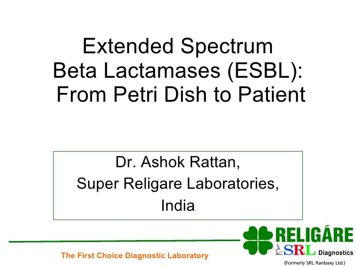 Extended Spectrum  Beta Lactamases (ESBL):  From Petri Dish to Patient Dr. Ashok Rattan, Super Religare Laboratories, India