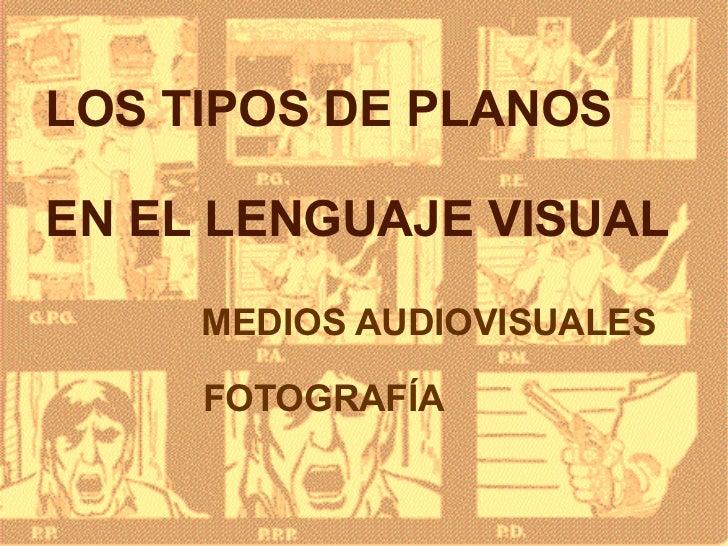 LOS TIPOS DE PLANOS EN EL LENGUAJE VISUAL <ul><li>MEDIOS AUDIOVISUALES </li></ul><ul><li>FOTOGRAFÍA </li></ul>