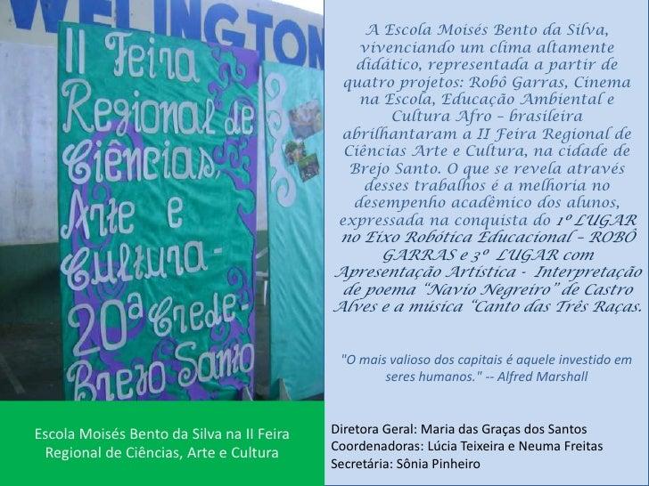 A Escola Moisés Bento da Silva, vivenciando um clima altamente didático, representada a partir de quatro projetos: Robô Ga...