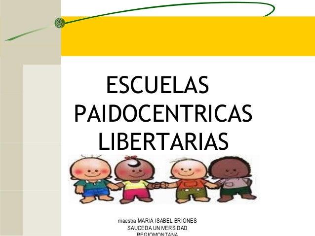 ESCUELAS PAIDOCENTRICAS LIBERTARIAS maestra MARIA ISABEL BRIONES SAUCEDA UNIVERSIDAD