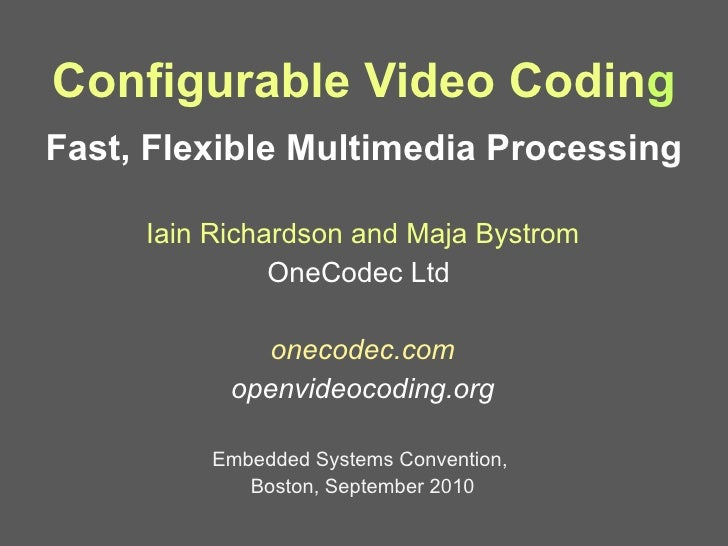 Configurable Video Codin g Fast, Flexible Multimedia Processing <ul><li>Iain Richardson and Maja Bystrom </li></ul><ul><li...