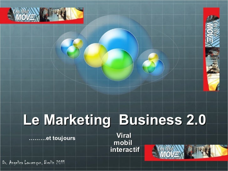 Le Marketing  Business 2.0 Viral  mobil  interactif  Dr. Angelica Lauren çon, Berlin 2011 ……… et toujours