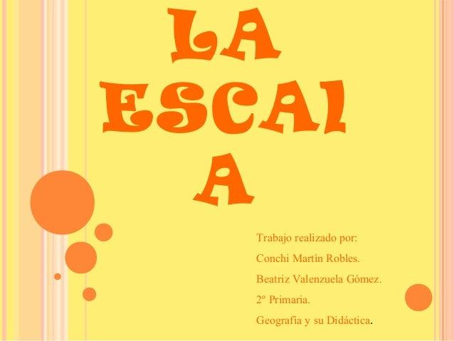 LA ESCAl A Trabajo realizado por: Conchi Martín Robles. Beatriz Valenzuela Gómez. 2º Primaria. Geografía y su Didáctica.