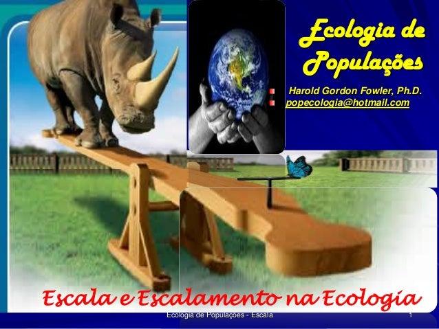 Ecologia de Populações Harold Gordon Fowler, Ph.D. popecologia@hotmail.com  Escala e Escalamento na Ecologia Ecologia de P...