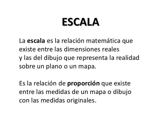 ESCALA La escala es la relación matemática que existe entre las dimensiones reales y las del dibujo que representa la real...
