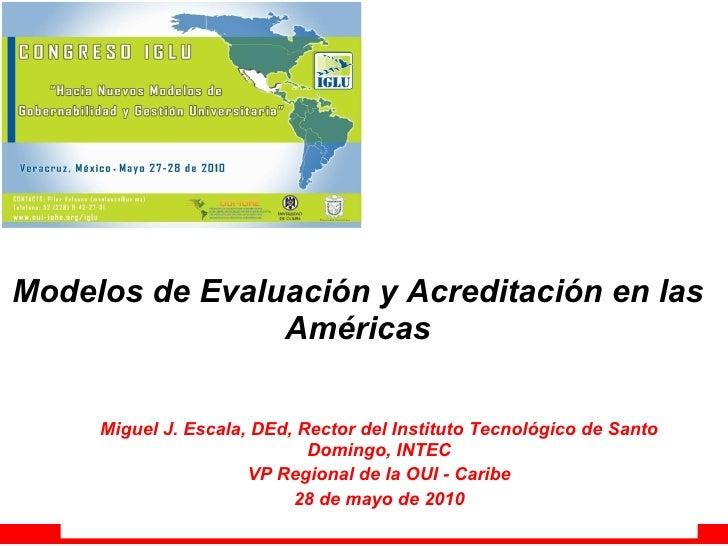 Modelos de Evaluación y Acreditación en las Américas Miguel J. Escala, DEd, Rector del Instituto Tecnológico de Santo Domi...