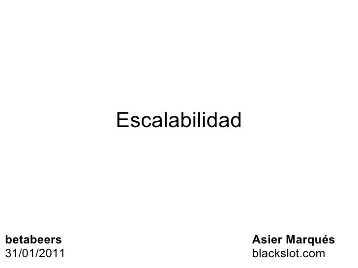 Escalabilidad Asier Marqués blackslot.com betabeers 31/01/2011