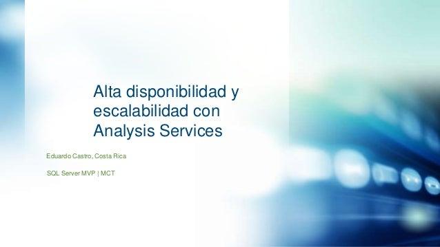 Alta disponibilidad y escalabilidad con Analysis Services Eduardo Castro, Costa Rica SQL Server MVP | MCT
