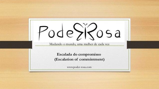 Mudando o mundo, uma mulher de cada vez www.poder-rosa.com Escalada do compromisso (Escalation of commintment)