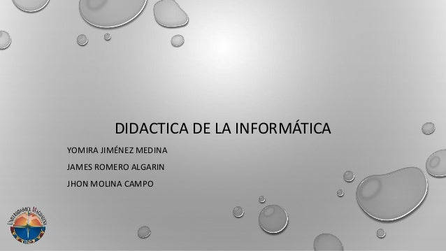 DIDACTICA DE LA INFORMÁTICA YOMIRA JIMÉNEZ MEDINA JAMES ROMERO ALGARIN JHON MOLINA CAMPO