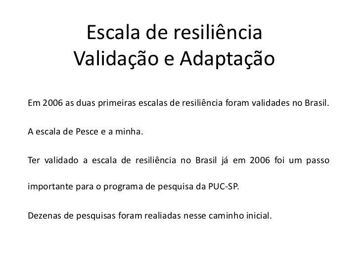 Escala de resiliência           Validação e AdaptaçãoEm 2006 as duas primeiras escalas de resiliência foram validades no B...