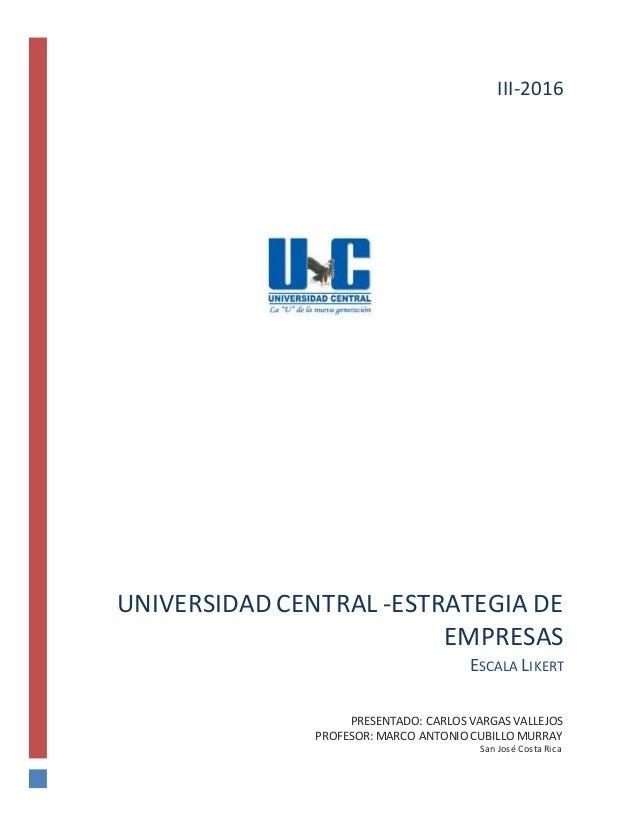 UNIVERSIDAD CENTRAL -ESTRATEGIA DE EMPRESAS ESCALA LIKERT PRESENTADO: CARLOS VARGAS VALLEJOS PROFESOR: MARCO ANTONIO CUBIL...