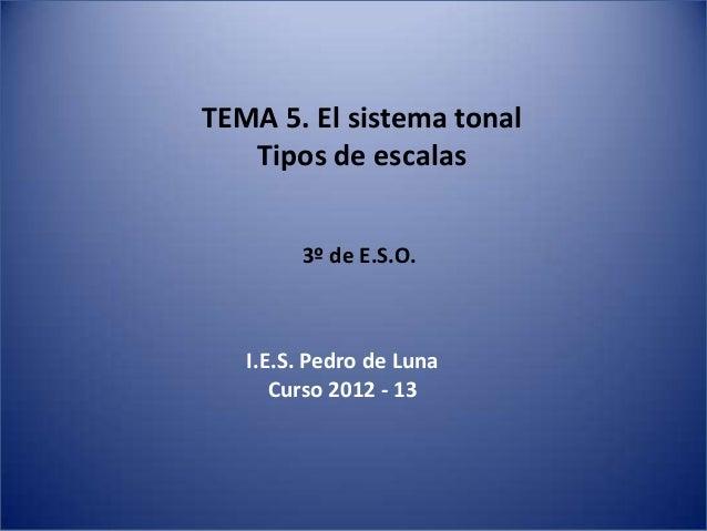TEMA 5. El sistema tonal   Tipos de escalas        3º de E.S.O.   I.E.S. Pedro de Luna      Curso 2012 - 13