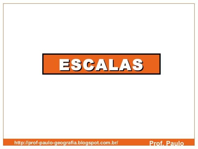 ESCALAShttp://prof-paulo-geografia.blogspot.com.br/   Prof. Paulo