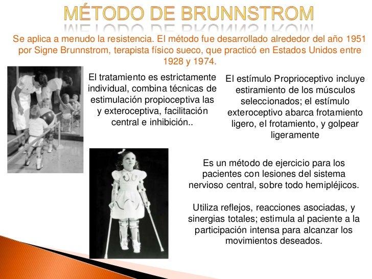 Se aplica a menudo la resistencia. El método fue desarrollado alrededor del año 1951 por Signe Brunnstrom, terapista físic...