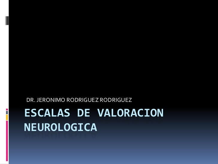 ESCALAS DE VALORACION NEUROLOGICA<br />DR. JERONIMO RODRIGUEZ RODRIGUEZ<br />