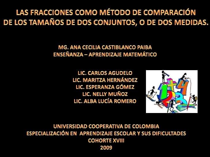 LAS FRACCIONES COMO MÉTODO DE COMPARACIÓN<br />DE LOS TAMAÑOS DE DOS CONJUNTOS, O DE DOS MEDIDAS.<br />MG. ANA CECILIA CAS...