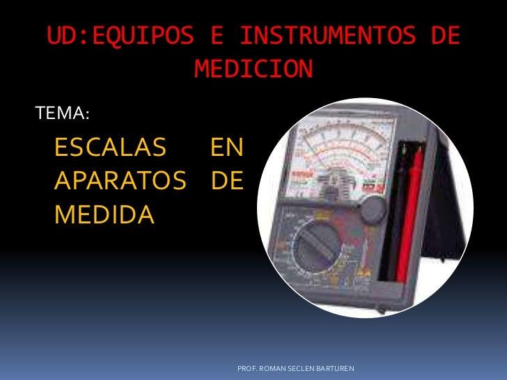 UD:EQUIPOS E INSTRUMENTOS DE MEDICION<br />TEMA:<br />ESCALAS  EN APARATOS DE MEDIDA<br />PROF. ROMAN SECLEN BARTUREN<br />