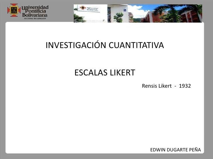 INVESTIGACIÓN CUANTITATIVA<br />ESCALAS LIKERT<br />RensisLikert  -  1932<br />EDWIN DUGARTE PEÑA<br />