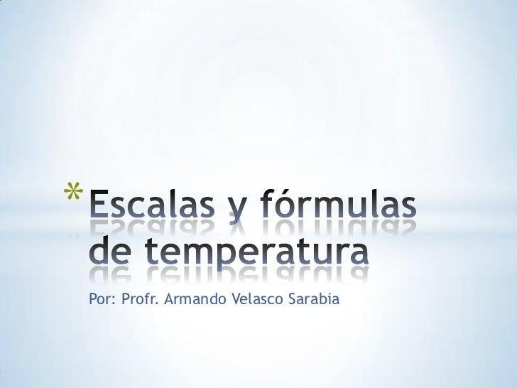 Por: Profr. Armando Velasco Sarabia<br />Escalas y fórmulas de temperatura<br />