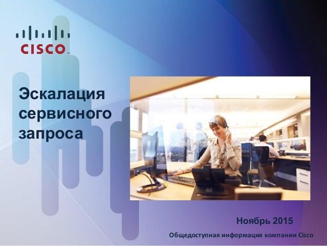 Эскалация сервисного запроса Ноябрь 2015 Общедоступная информация компании Cisco