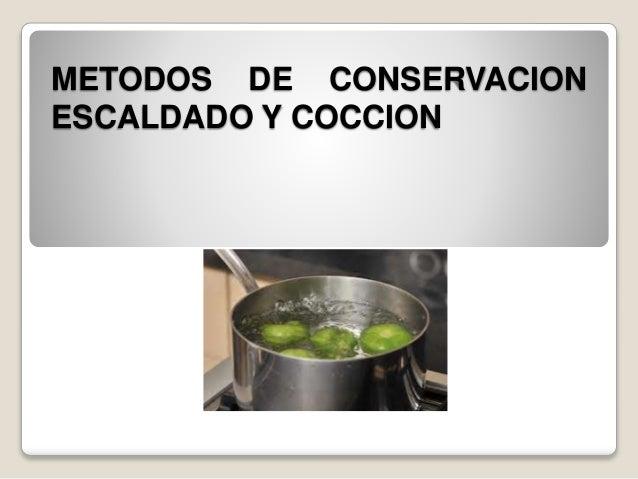 METODOS DE CONSERVACION  ESCALDADO Y COCCION