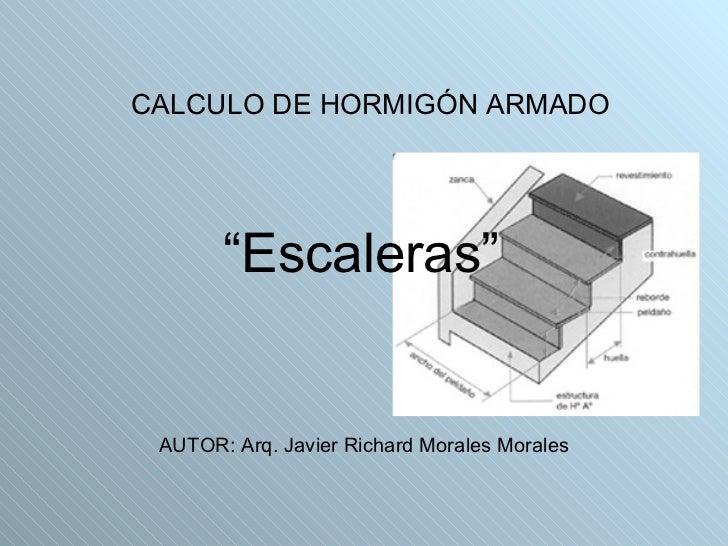 """"""" Escaleras"""" <ul><li>CALCULO DE HORMIGÓN ARMADO </li></ul>AUTOR: Arq. Javier Richard Morales Morales"""