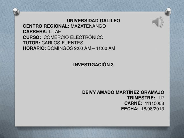 UNIVERSIDAD GALILEO CENTRO REGIONAL: MAZATENANGO CARRERA: LITAE CURSO: COMERCIO ELECTRÓNICO TUTOR: CARLOS FUENTES HORARIO:...
