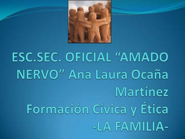 """ESC.SEC. OFICIAL """"AMADO NERVO"""" Ana Laura Ocaña MartínezFormación Cívica y Ética-LA FAMILIA-<br />"""