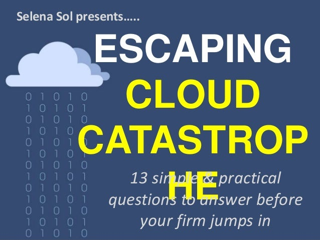 ESCAPING CLOUD CATASTROP HE Selena Sol presents….. 13 simple & practical questions to answer before your firm jumps in