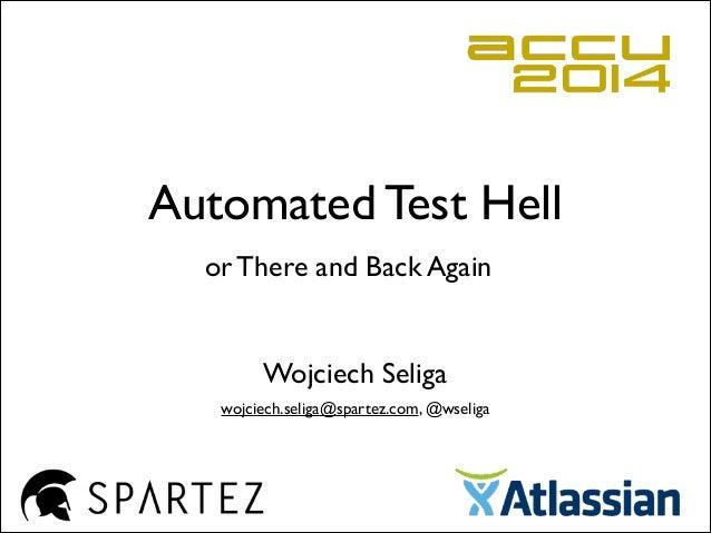 Automated Test Hell Wojciech Seliga wojciech.seliga@spartez.com, @wseliga or There and Back Again