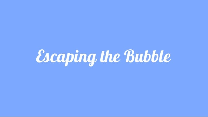Escaping the Bubble