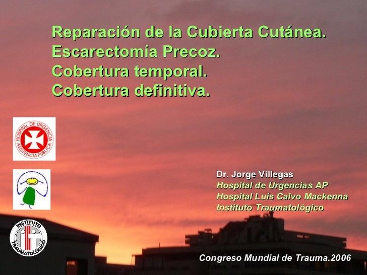 Reparación de la Cubierta Cutánea. Escarectomía Precoz.  Cobertura temporal.  Cobertura definitiva. Dr. Jorge Villegas  Ho...