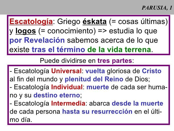 PARUSIA, 1  Escatología: Griego éskata (= cosas últimas) y logos (= conocimiento) => estudia lo que por Revelación sabemos...
