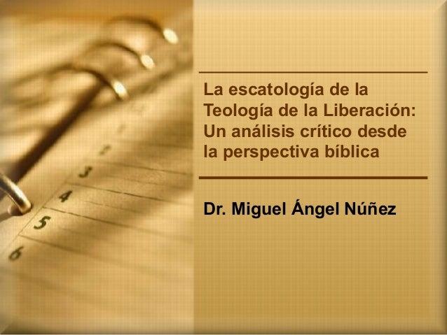 La escatología de la Teología de la Liberación: Un análisis crítico desde la perspectiva bíblica Dr. Miguel Ángel Núñez