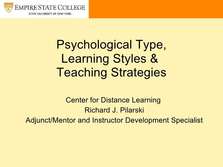 Psychological Type, Learning Styles &   Teaching Strategies  Center for Distance Learning  Richard J. Pilarski Adjunct/Men...