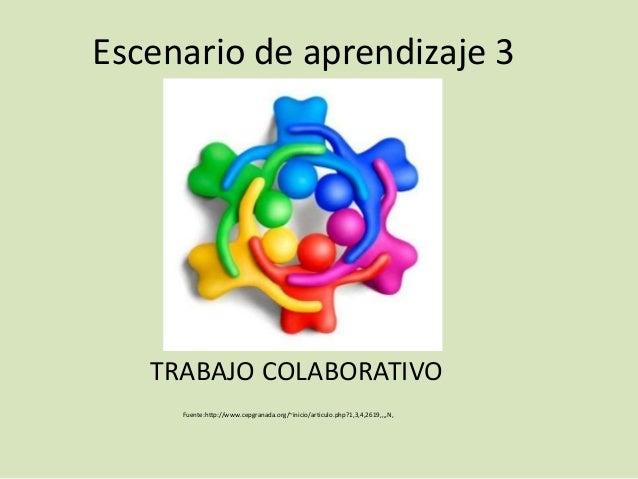 Escenario de aprendizaje 3   TRABAJO COLABORATIVO     Fuente:http://www.cepgranada.org/~inicio/articulo.php?1,3,4,2619,,,,N,