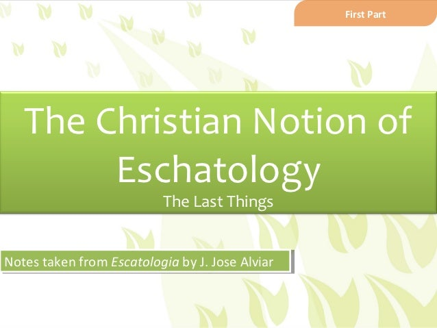First Part   The Christian Notion of        Eschatology                          The Last ThingsNotes taken from Escatolog...