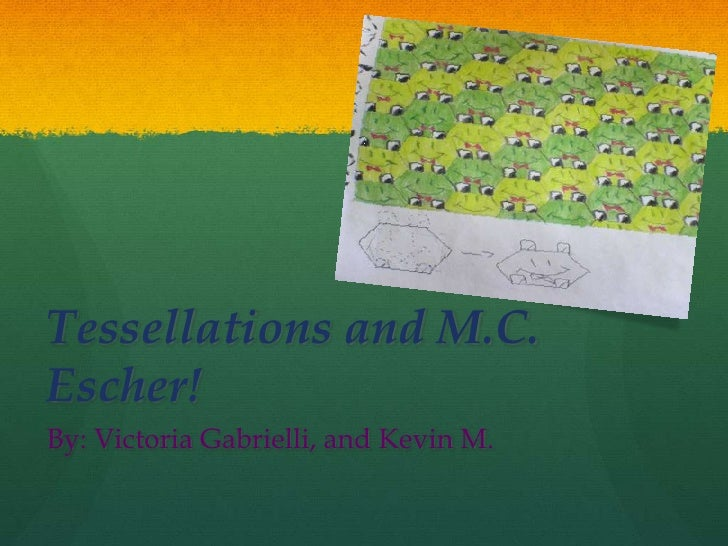 Tessellations and M.C. Escher! By: Victoria Gabrielli, and Kevin M.