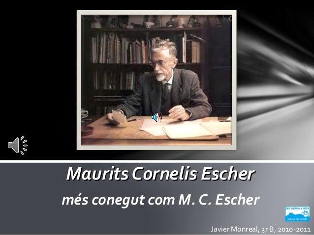 Maurits Cornelis EscherMaurits Cornelis Escher més conegut com M. C. Escher Javier Monreal, 3r B, 2010-2011