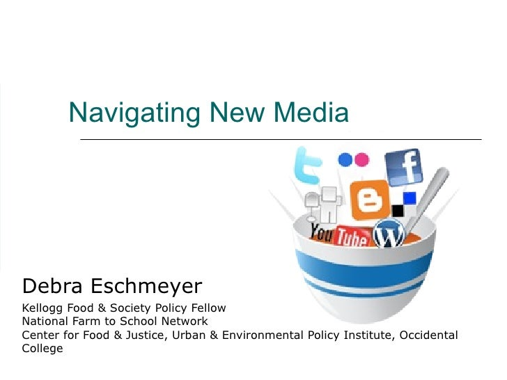 Navigating New Media Debra Eschmeyer Kellogg Food & Society Policy Fellow National Farm to School Network Center for Food ...