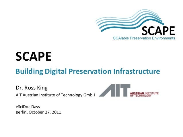 SCAPESCAPEBuilding Digital Preservation InfrastructureDr. Ross KingAIT Austrian Institute of Technology GmbHeSciDoc DaysBe...