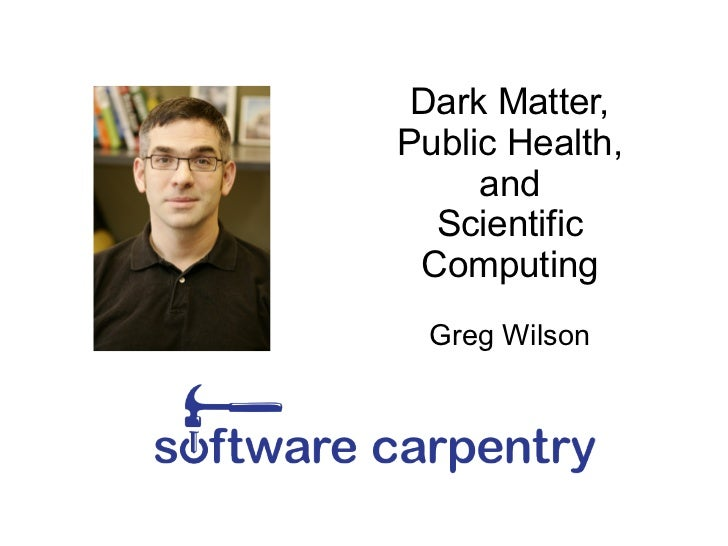 Dark Matter,Public Health,     and  Scientific Computing Greg Wilson