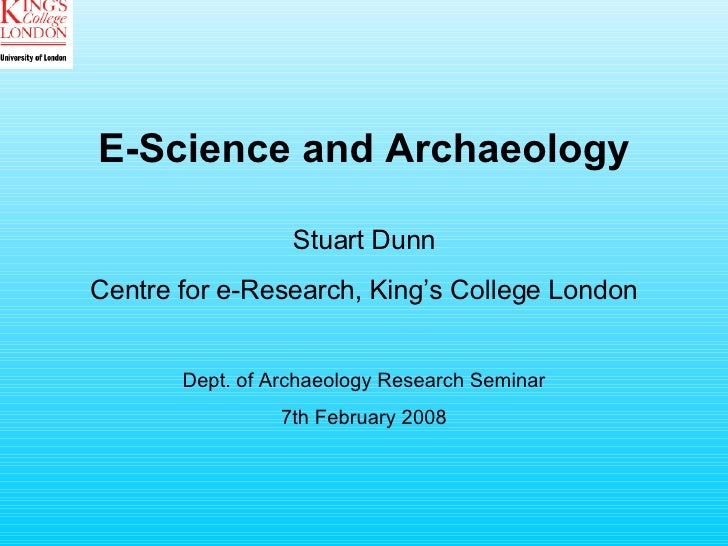 E-Science and Archaeology Stuart Dunn Centre for e-Research, King's College London Dept. of Archaeology Research Seminar 7...