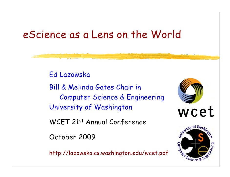 eScience as a Lens on the World        Ed Lazowska      Bill & Melinda Gates Chair in          Computer Science & Engineer...