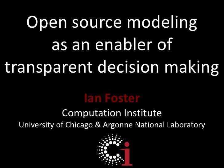 Open source modeling <br />as an enabler of transparent decision making<br />Ian Foster<br />Computation Institute<br />Un...