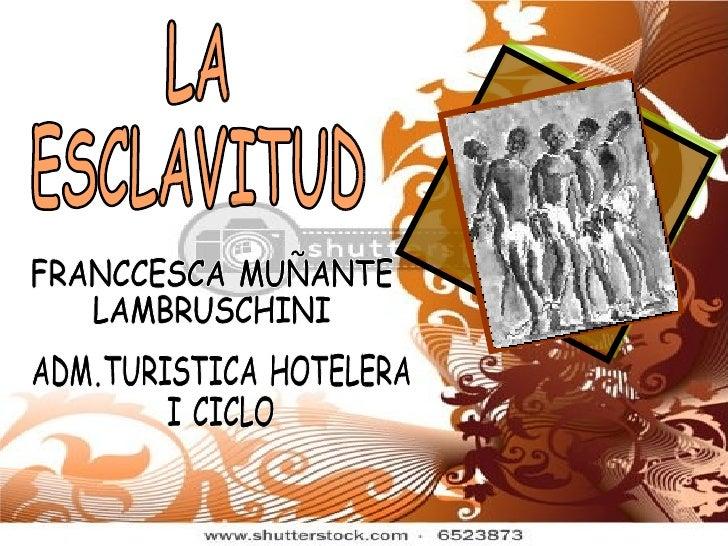 ADM.TURISTICA HOTELERA I CICLO FRANCCESCA MUÑANTE LAMBRUSCHINI LA  ESCLAVITUD