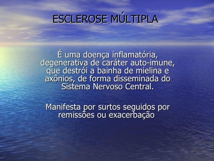 ESCLEROSE MÚLTIPLA É uma doença inflamatória, degenerativa de caráter auto-imune, que destrói a bainha de mielina e axônio...